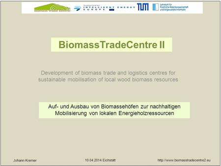 10.04.2014 Eichstätt yx Johann Kremer Development of biomass trade and logistics centres for sustainable mobilisation.