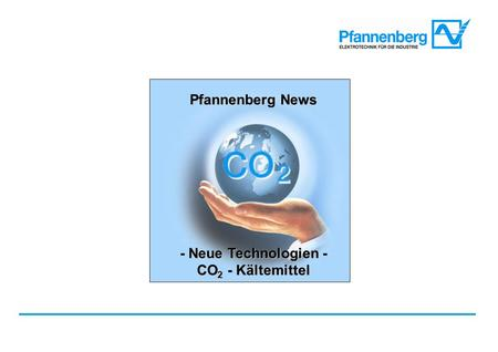 Pfannenberg News Neue Technologien - CO 2 - Kältemittel Pfannenberg News - Neue Technologien - CO 2 - Kältemittel.