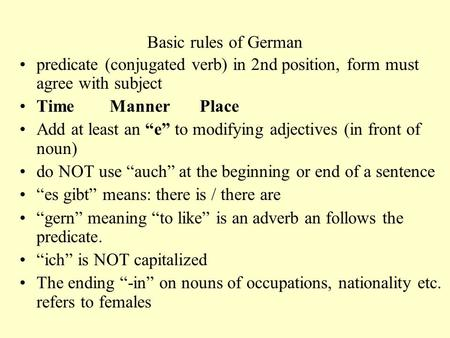 "Basic rules of German predicate (conjugated verb) in 2nd position, form must agree with subject Time Manner Place Add at least an ""e"" to modifying adjectives."