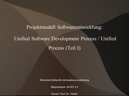 Projektmodell Softwareentwicklung: Unified Software Development Process / Unified Process (Teil I) Historisch Kulturelle Informationsverarbeitung Hauptseminar: