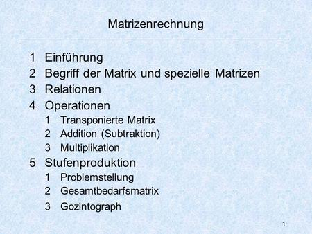1 Matrizenrechnung 1Einführung 2Begriff der Matrix und spezielle Matrizen 3Relationen 4Operationen 1Transponierte Matrix 2Addition (Subtraktion) 3Multiplikation.