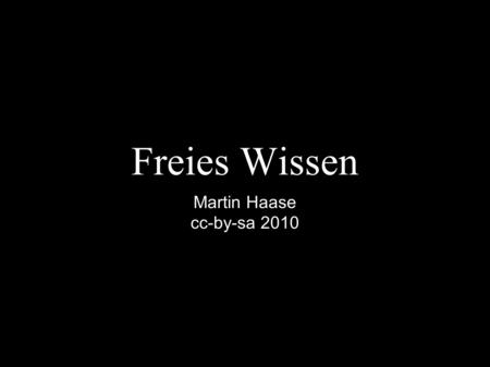 Freies Wissen Martin Haase cc-by-sa 2010. free knowledge use reuse redistribute without legal, social or technological restriction.