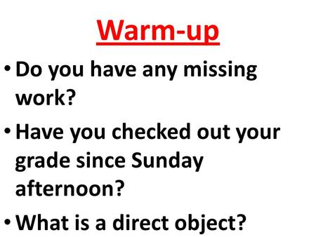 Warm-up Do you have any missing work? Have you checked out your grade since Sunday afternoon? What is a direct object?