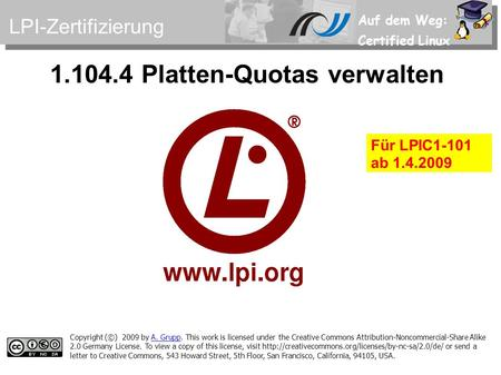 Auf dem Weg: Certified Linux 1.104.4 Platten-Quotas verwalten Copyright (©) 2009 by A. Grupp. This work is licensed under the Creative Commons Attribution-Noncommercial-Share.