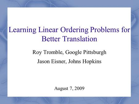 Learning Linear Ordering Problems for Better Translation Roy Tromble, Google Pittsburgh Jason Eisner, Johns Hopkins August 7, 2009.