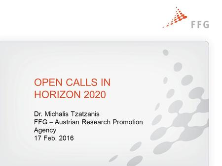 Dr. Michalis Tzatzanis FFG – Austrian Research Promotion Agency 17 Feb. 2016 OPEN CALLS IN HORIZON 2020.