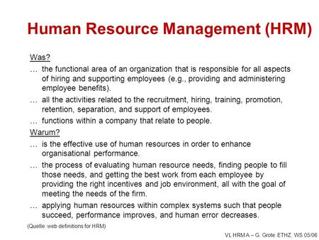 VL HRM A – G. Grote ETHZ, WS 05/06 Human Resource Management (HRM) Was? …the functional area of an organization that is responsible for all aspects of.