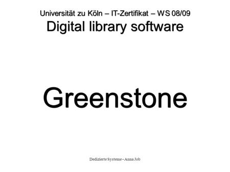 Dedizierte Systeme - Anna Job Universität zu Köln – IT-Zertifikat – WS 08/09 Digital library software Greenstone.