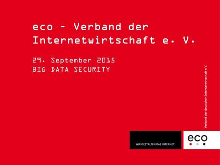 Eco – Verband der Internetwirtschaft e. V. 29. September 2015 BIG DATA SECURITY.