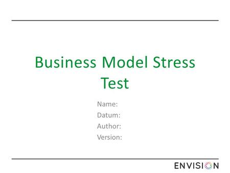 Business Model Stress Test Name: Datum: Author: Version:
