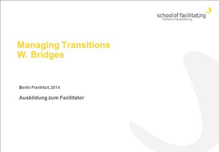 Managing Transitions W. Bridges Berlin Frankfurt, 2014 Ausbildung zum Facilitator.