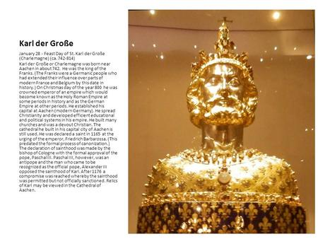 Karl der Große January 28 - Feast Day of St. Karl der Große (Charlemagne) (ca. 742-814) Karl der Große or Charlemagne was born near Aachen in about 742.