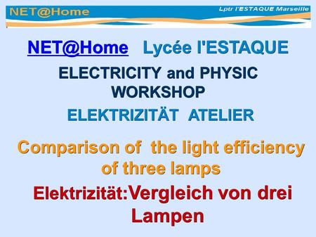 Lycée l'ESTAQUE ELECTRICITY and PHYSIC WORKSHOP ELEKTRIZITÄT ATELIER ELEKTRIZITÄT ATELIER Comparison of the light efficiency.