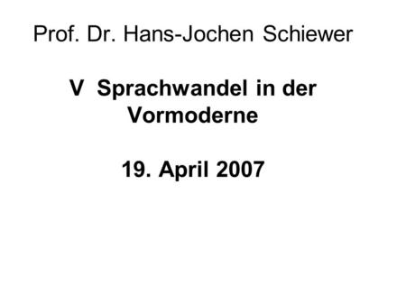 Prof. Dr. Hans-Jochen Schiewer V Sprachwandel in der Vormoderne 19. April 2007.