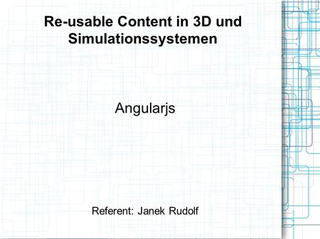 Re-usable Content in 3D und Simulationssystemen Angularjs Referent: Janek Rudolf.