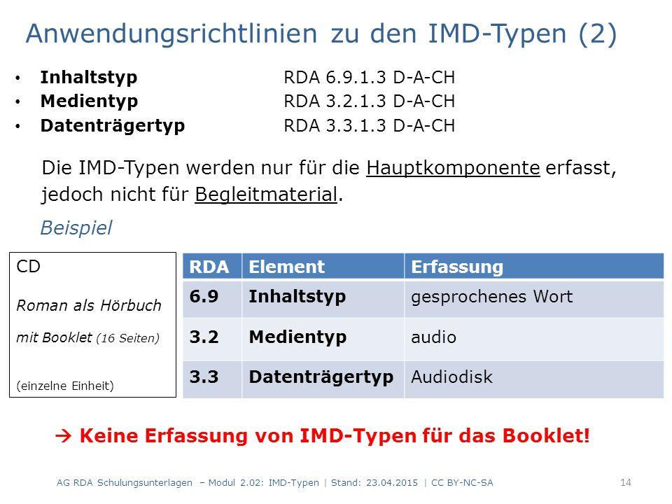 Anwendungsrichtlinien zu den IMD-Typen (3) Inhaltstyp RDA 6.9.1.3 D-A-CH Medientyp RDA 3.2.1.3 D-A-CH Datenträgertyp RDA 3.3.1.3 D-A-CH Bei mehrteiligen Ressourcen werden die IMD-Typen für die Ressource als Ganzes und für die einzelnen Teile bestimmt und erfasst.