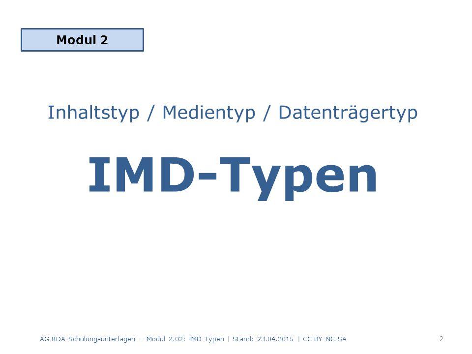 Inhaltstyp / Medientyp / Datenträgertyp IMD-Typen als Standardelemente – Erfassung der IMD-Typen in allen Beschreibungen – Kategorisierung der Ressourcen – Basis für Generieren von Icons, Filtern oder Facettierungen Normiertes Vokabular in deutscher Sprache – Erfassung je nach Format als Text und/oder Code Reihenfolge 6.9 Inhaltstyp  3.2 Medientyp  3.3 Datenträgertyp – von der Expression (6.9) zur Manifestation (3.2, 3.3) absteigend – international: Content-/Media-/Carrier-Type (CMC) – Feldabfolge in den Erfassungsformaten MARC 21, PICA, ASEQ AG RDA Schulungsunterlagen – Modul 2.02: IMD-Typen   Stand: 23.04.2015   CC BY-NC-SA 3