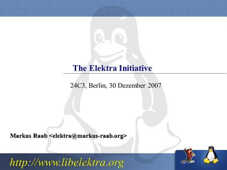 The Elektra Initiative Markus Raab Markus Raab 24C3, Berlin, 30 Dezember 2007.