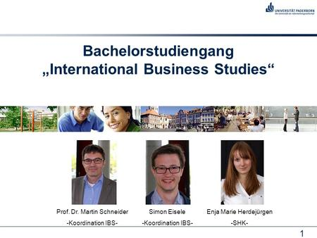 "1 Bachelorstudiengang ""International Business Studies"" Prof. Dr. Martin Schneider -Koordination IBS- Simon Eisele -Koordination IBS- Enja Marie Herdejürgen."