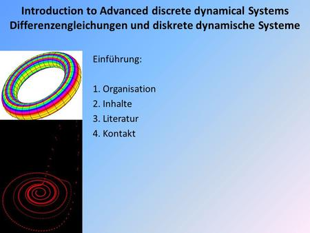 Introduction to Advanced discrete dynamical Systems Differenzengleichungen und diskrete dynamische Systeme Einführung: 1. Organisation 2. Inhalte 3. Literatur.