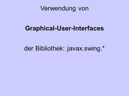 Verwendung von Graphical-User-Interfaces der Bibliothek: javax.swing.*