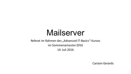 "Mailserver Referat im Rahmen des ""Advanced IT-Basics""-Kurses im Sommersemester Juli 2016 Carsten Gerards."