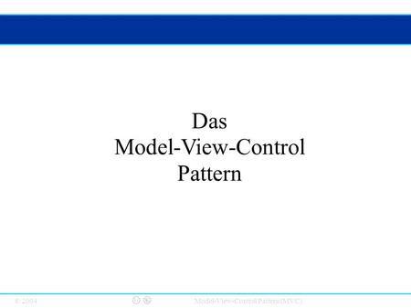 © 2004 Model-View-Control Pattern (MVC) Das Model-View-Control Pattern.