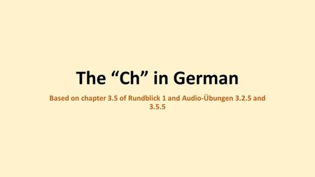 "The ""Ch"" in German Based on chapter 3.5 of Rundblick 1 and Audio-Übungen and"