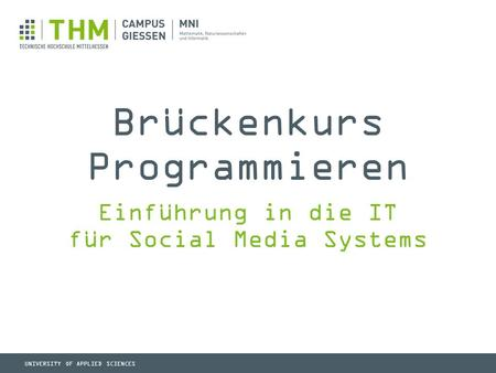 UNIVERSITY OF APPLIED SCIENCES Brückenkurs Programmieren Einführung in die IT für Social Media Systems.