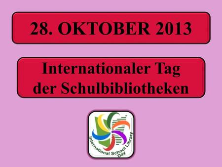 28. OKTOBER 2013 Internationaler Tag der Schulbibliotheken.