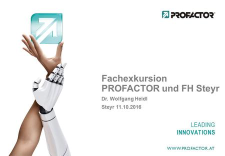 LEADING INNOVATIONS Fachexkursion PROFACTOR und FH Steyr Dr. Wolfgang Heidl Steyr