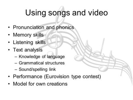 Using songs and video Pronunciation and phonics Memory skills Listening skills Text analysis –Knowledge of language –Grammatical structures –Sound/spelling.