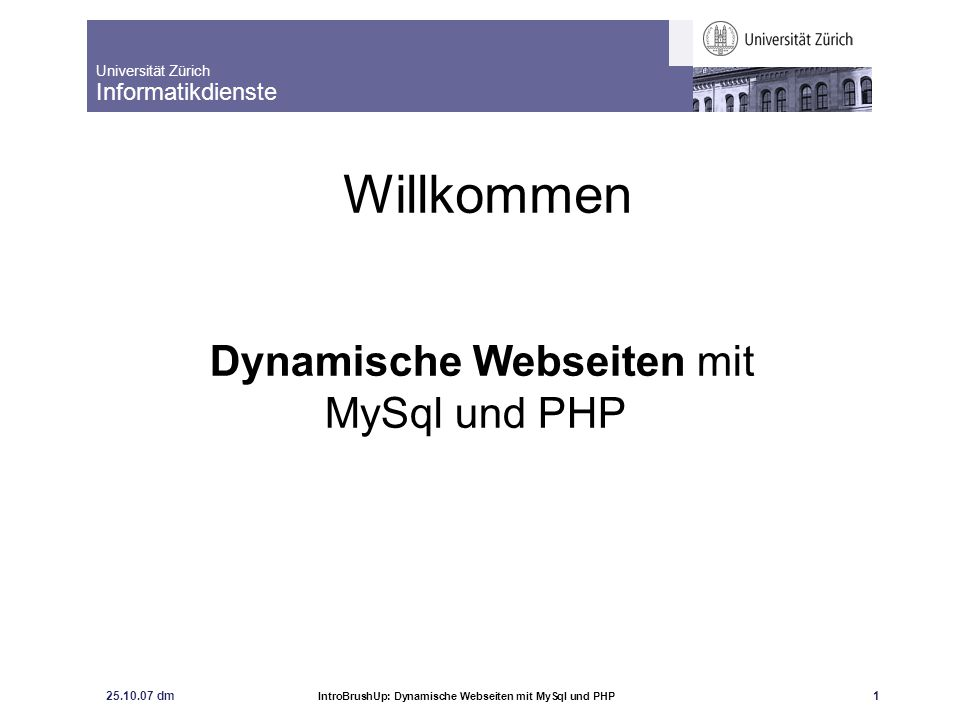 Universität Zürich Informatikdienste 25.10.07 dm IntroBrushUp: Dynamische Webseiten mit MySql und PHP 2 Skript und Folien zum Kurs Skript Martin Pollakowski: Grundkurs MySQL und PHP.