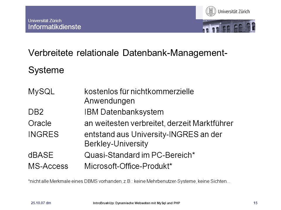 Universität Zürich Informatikdienste 25.10.07 dm IntroBrushUp: Dynamische Webseiten mit MySql und PHP 16 Bedienung des MySQL Clients Der Client (Monitor) meldet sich mit: Welcome to the MySQL monitor.