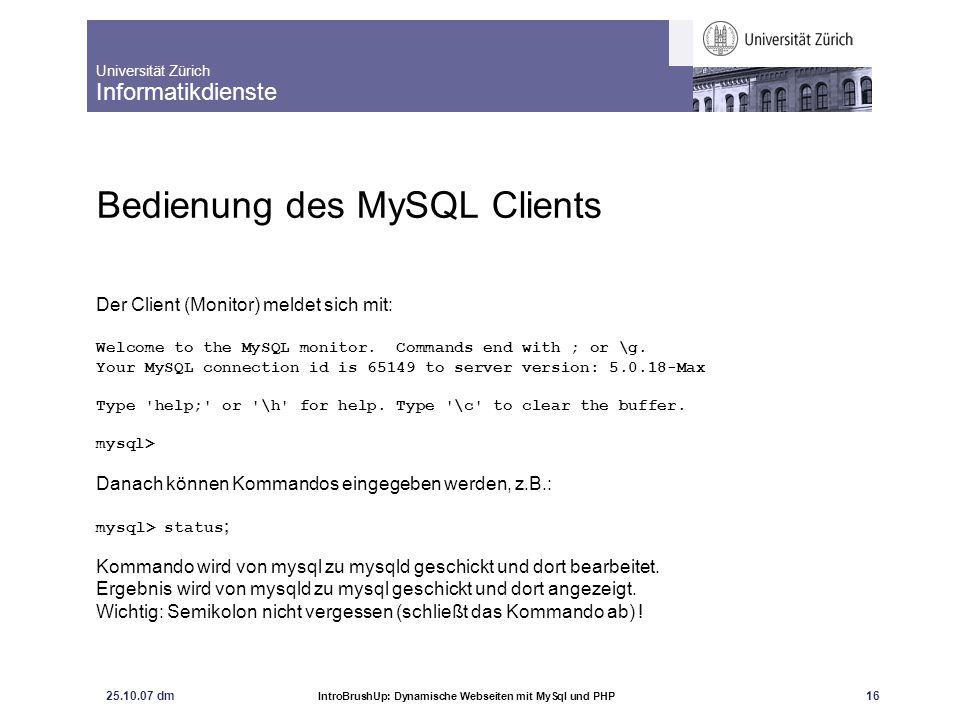 Universität Zürich Informatikdienste 25.10.07 dm IntroBrushUp: Dynamische Webseiten mit MySql und PHP 17 Daten speichern und auslesen Überblick über die Kommandoabfolge: 1) Eine Datenbank anlegen create database...