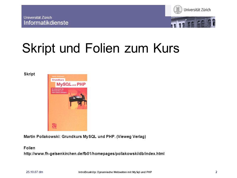 Universität Zürich Informatikdienste 25.10.07 dm IntroBrushUp: Dynamische Webseiten mit MySql und PHP 3 Inhalt Übersicht PHP MySQL Verbindung PHP und MySQL