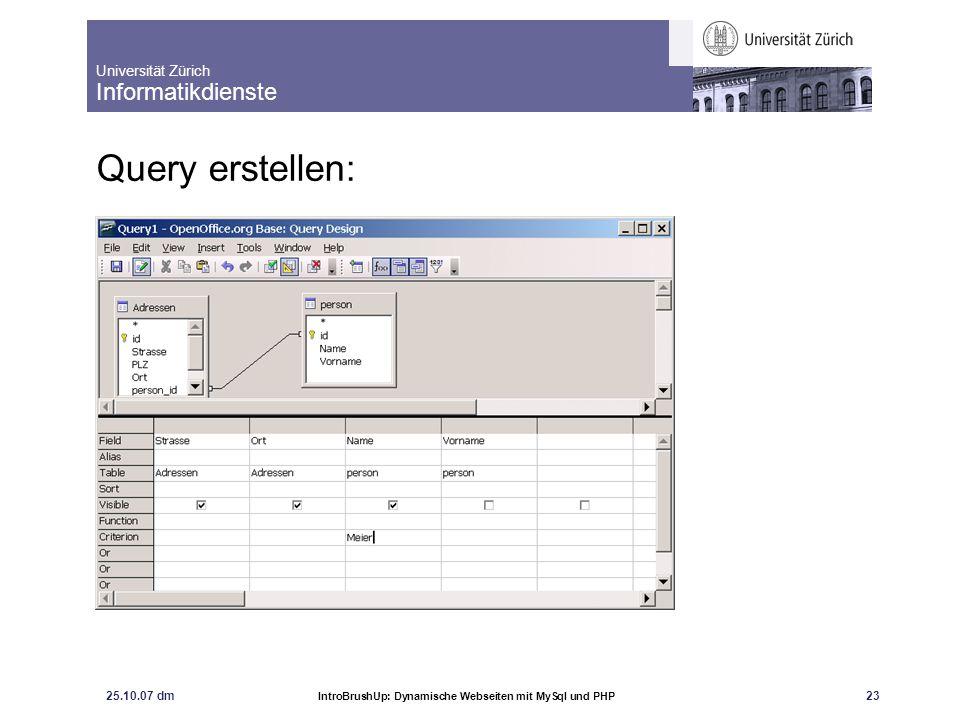 Universität Zürich Informatikdienste 25.10.07 dm IntroBrushUp: Dynamische Webseiten mit MySql und PHP 24 Resultat: