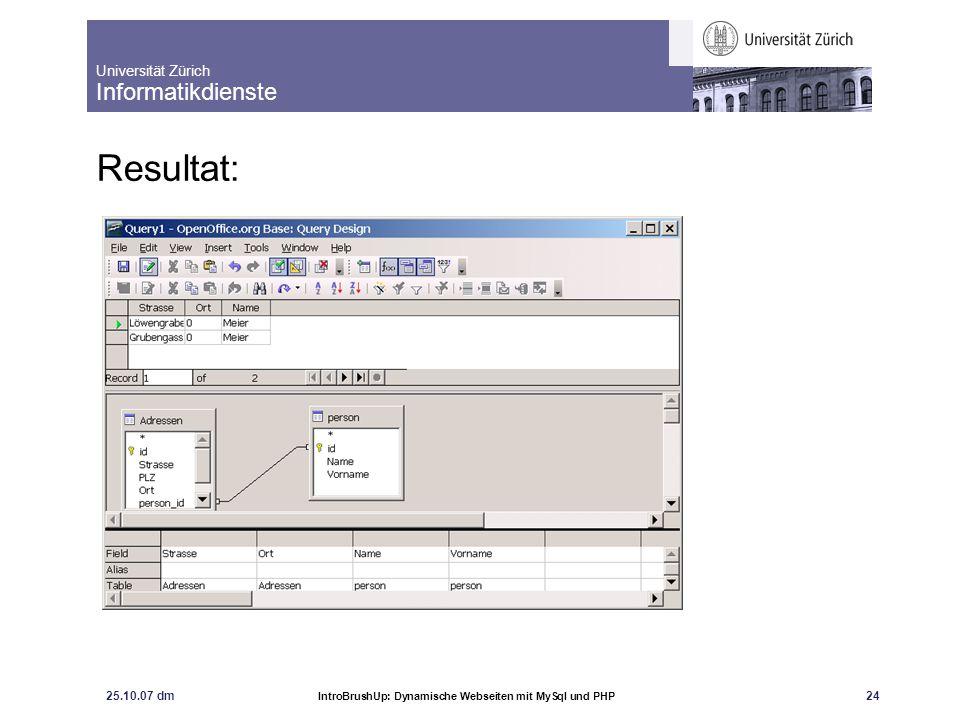 Universität Zürich Informatikdienste 25.10.07 dm IntroBrushUp: Dynamische Webseiten mit MySql und PHP 25 Query Designe, Angabe als SQL