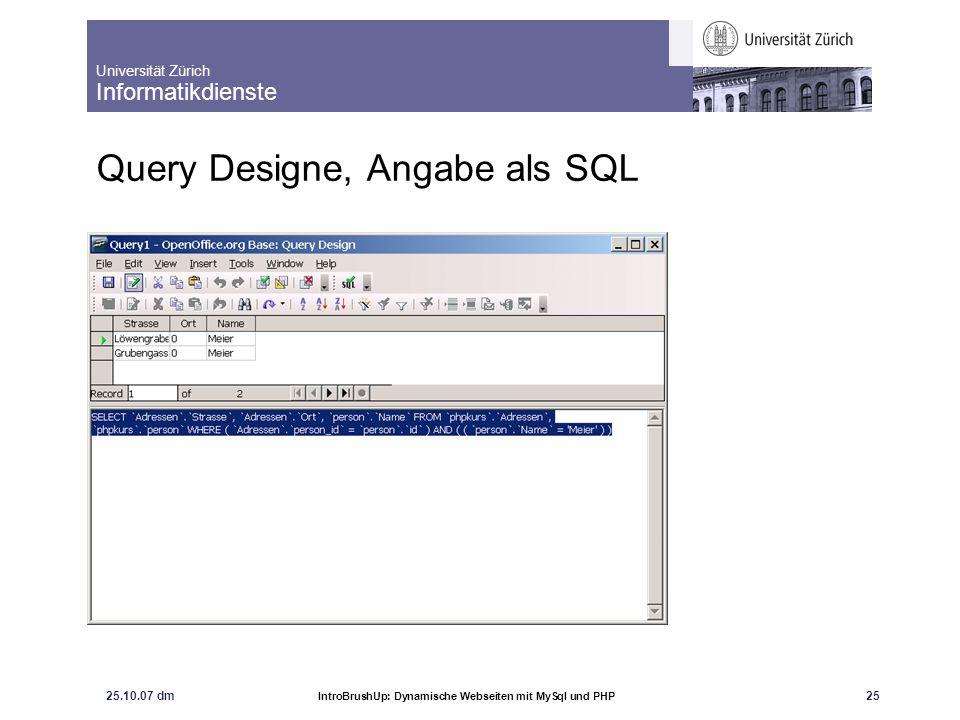 Universität Zürich Informatikdienste 25.10.07 dm IntroBrushUp: Dynamische Webseiten mit MySql und PHP 26 Die SQL-Anweisung kann direkt in PHP übernommen werden SELECT `Adressen`.`Strasse`, `Adressen`.`Ort`, `person`.`Name` FROM `phpkurs`.`Adressen`, `phpkurs`.`person` WHERE ( `Adressen`.`person_id` = `person`.`id` ) AND ( ( `person`.`Name` = Meier ) )