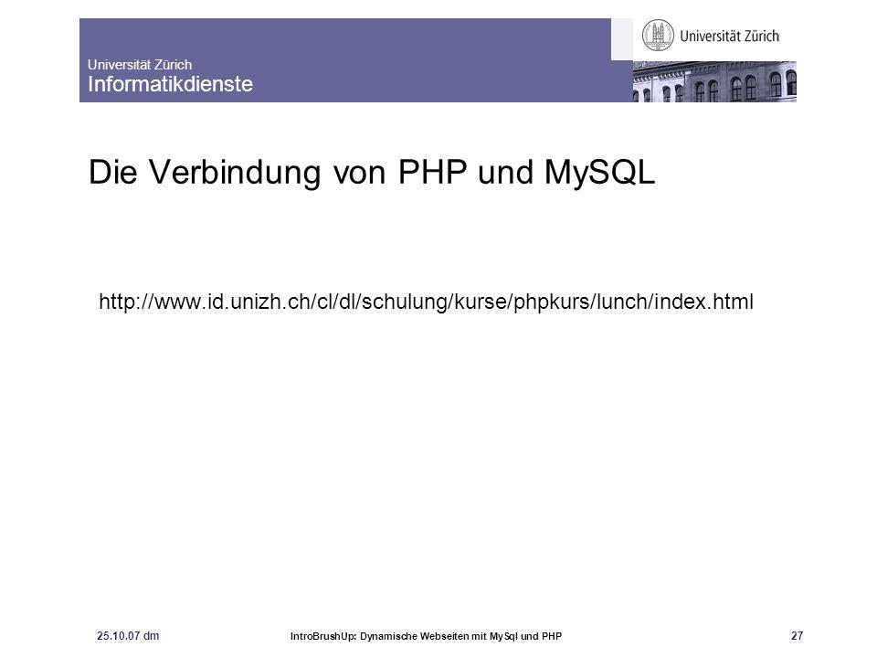 Universität Zürich Informatikdienste 25.10.07 dm IntroBrushUp: Dynamische Webseiten mit MySql und PHP 28 Die Verbindung von PHP und MySQL Verbindung zum DB- Server aufbauen Datenbank auswählen Anfrage: sql-query schicken Resultat abholen