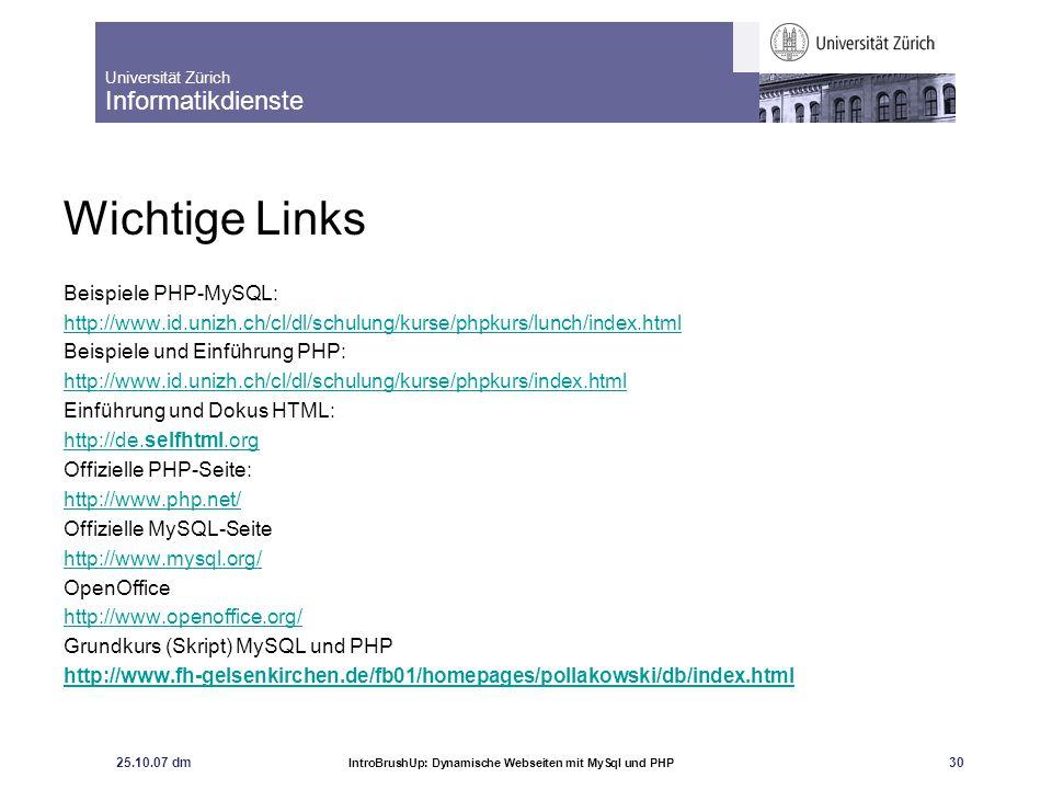 Universität Zürich Informatikdienste 25.10.07 dm IntroBrushUp: Dynamische Webseiten mit MySql und PHP 31 Fragen?