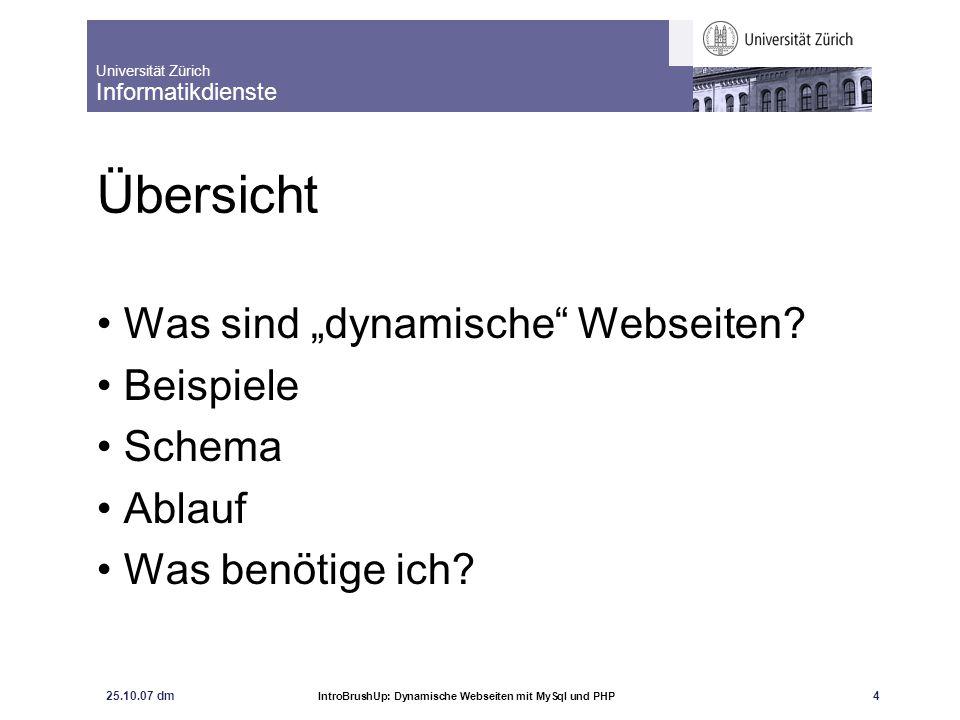 Universität Zürich Informatikdienste 25.10.07 dm IntroBrushUp: Dynamische Webseiten mit MySql und PHP 5 Dynamische Webseiten Unterscheidung: Dynamisch <> Interaktiv