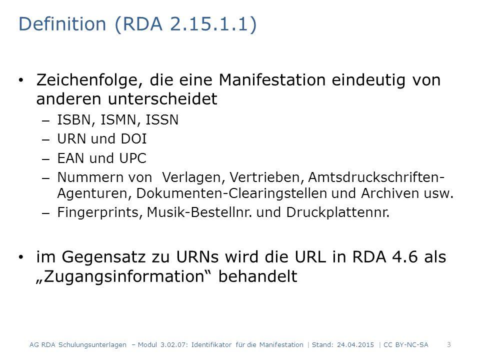 Informationsquellen (RDA 2.15.1.2) Informationsquellen – Identifikatoren werden einer beliebigen Quelle entnommen – Achtung: Identifikatoren aus einer Quelle außerhalb der Ressource werden nicht gekennzeichnet AG RDA Schulungsunterlagen – Modul 3.02.07: Identifikator für die Manifestation   Stand: 24.04.2015   CC BY-NC- SA 4