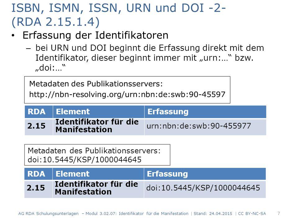 Sonstige Identifikatoren (RDA 2.15.1.4) Erfassung der Identifikatoren – es gibt für den Identifikator kein vorgeschriebenes Anzeigeformat – die Art des Identifikators oder der Name der Agentur wird vorangestellt AG RDA Schulungsunterlagen – Modul 3.02.07: Identifikator für die Manifestation   Stand: 24.04.2015   CC BY-NC-SA 8 RDAElementErfassung 2.15 Identifikator für die Manifestation ISO/FDIS: 13611:2014(E)