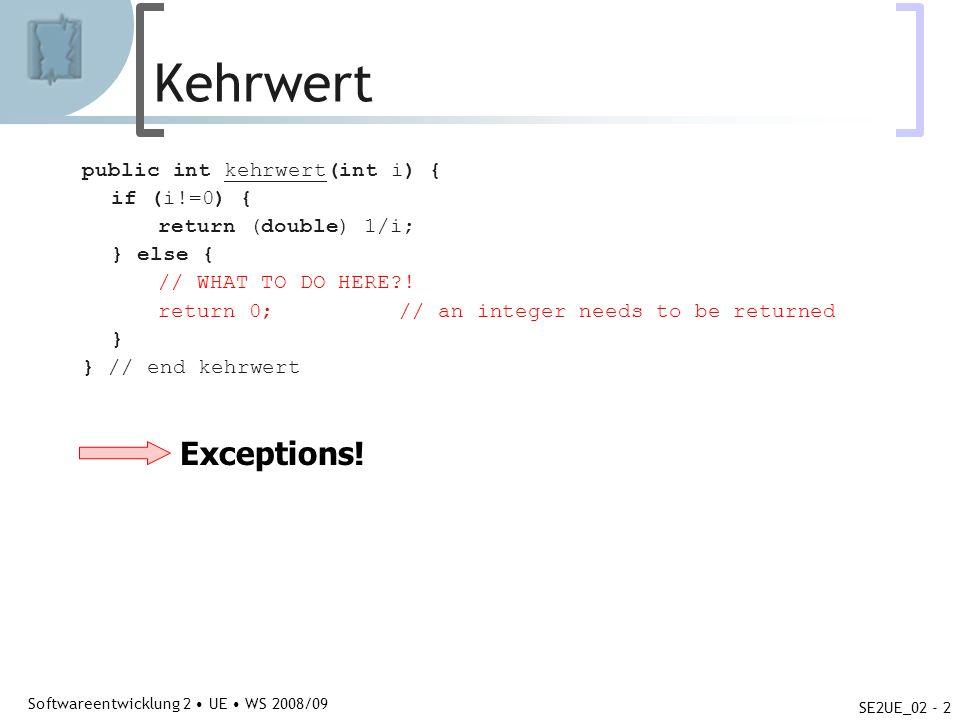 Abteilung für Telekooperation Softwareentwicklung 2 UE WS 2008/09 SE2UE_02 - 3 Kehrwert public class ExceptionTest { public static void main(String [] args) { int i = 0; try { IO.writeLn( Kehrwert von + i + ist + kehrwert(i)); } catch (Exception e) { IO.writeLn( Kehrwert konnte nicht berechnet werden ); } private static double kehrwert(int i) throws Exception { if (i!=0) { return (double) 1/i; } else { throw new Exception(); } } // end kehrwert } // end class