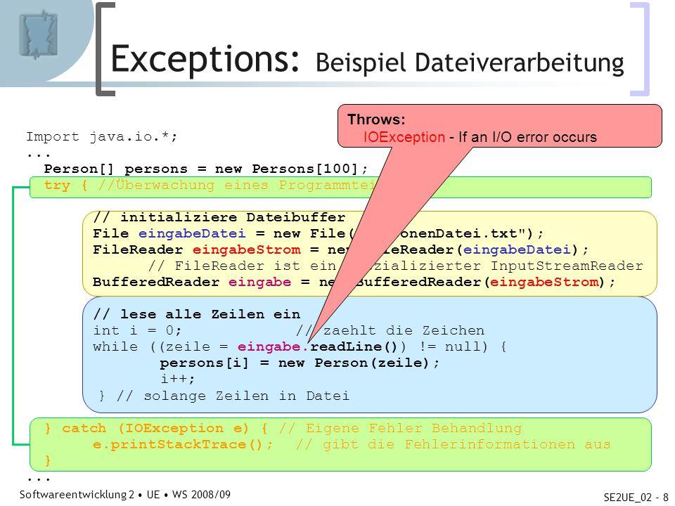 Abteilung für Telekooperation Softwareentwicklung 2 UE WS 2008/09 SE2UE_02 - 9 Exception-Klassen Checked Exceptions Object Throwable Throwable(msg) getMessage(): String toString(): String printStackTrace(stream) ErrorException RuntimeException benutzerdefinierte Exceptions Basisklasse aller Exceptions Systemfehler (z.B.