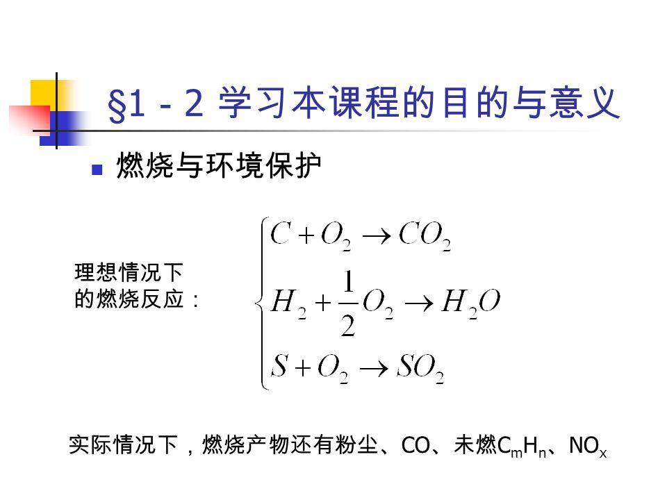 §1 - 2 学习本课程的目的与意义 燃烧与环境保护 燃烧产物危害 粉尘漂浮于大气中,对植物生长、 人的呼吸系统有危害 CO 、 C m H n 有毒、致癌 No x 、 SO 2 酸雨、光烟雾 CO 2 温室效应