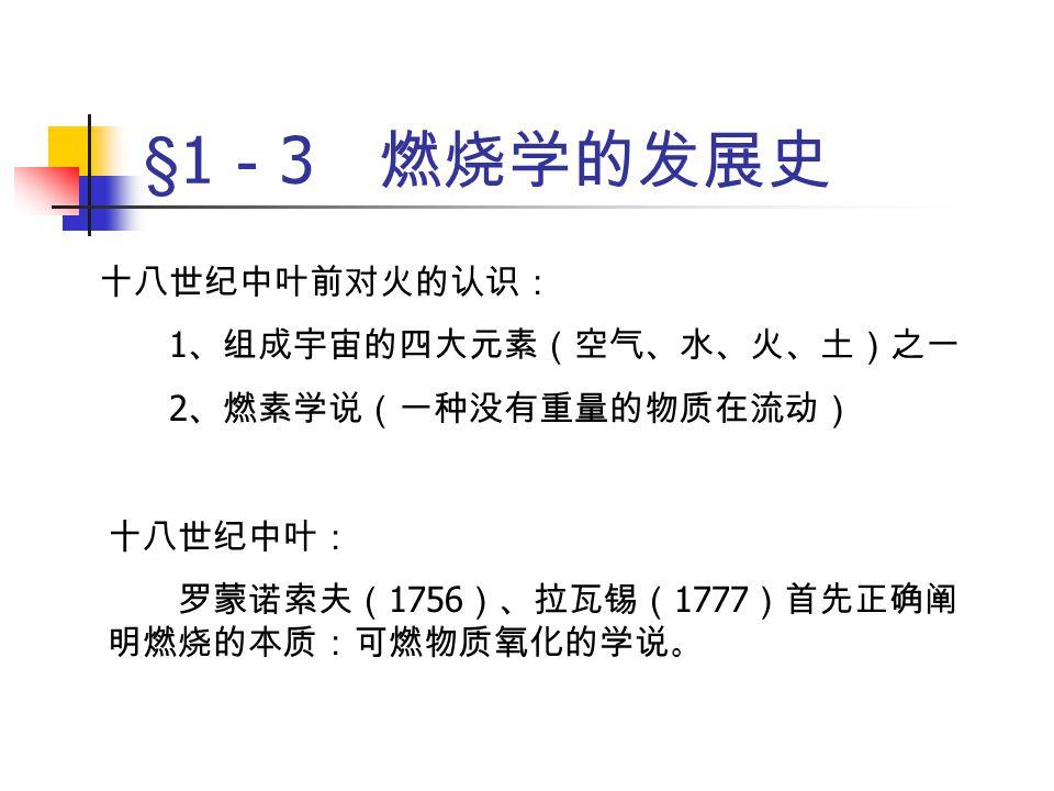 §1 - 3 燃烧学的发展史 十九世纪: 热化学及热力学的发展,燃烧过程被作为热力平 衡系来研究,得出了燃烧过程中一些重要的静态特性 参数:燃烧热、绝热燃烧温度、燃烧产物平衡成份的 规律性等。 二十世纪初: 刘易斯 (B.Lewis) 、谢苗诺夫研究了化学反应动力 学机理,提出化学反应动力学是影响燃烧速率的重要 因素,并发现燃烧反应具有链锁反应的特点,从而奠 定了燃烧理论的基础。
