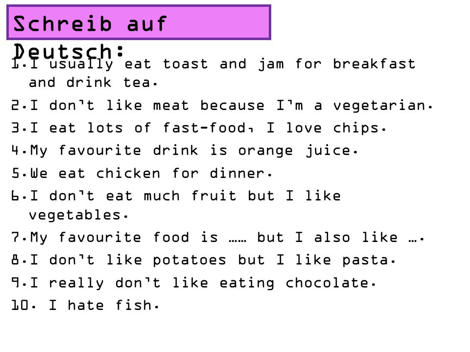 Schreib auf Deutsch: 1.I usually eat toast and jam for breakfast and drink tea.