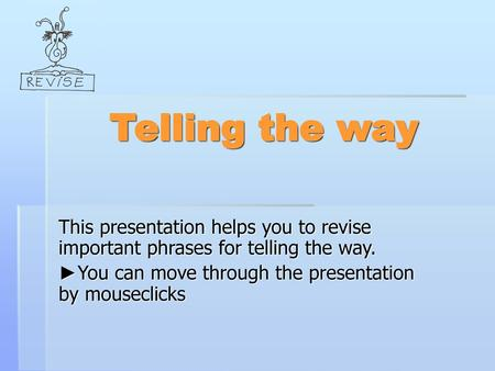 Telling the way This presentation helps you to revise important phrases for telling the way. ►You can move through the presentation by mouseclicks.